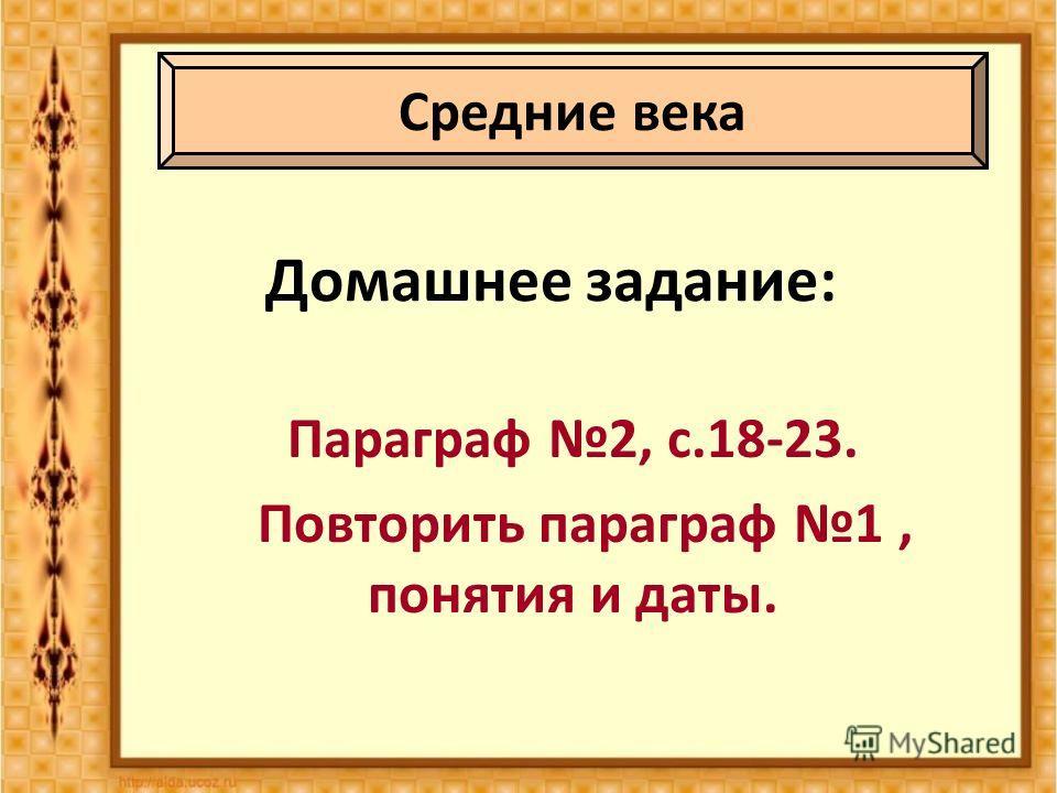 Домашнее задание: Параграф 2, с.18-23. Повторить параграф 1, понятия и даты. Средние века