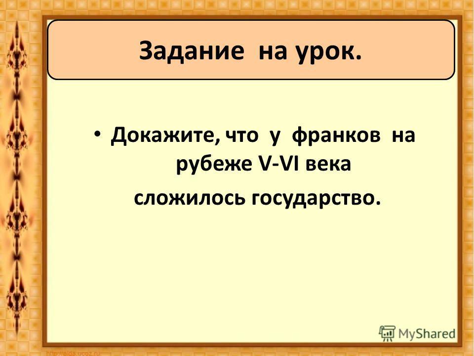 Докажите, что у франков на рубеже V-VI века сложилось государство. Задание на урок.