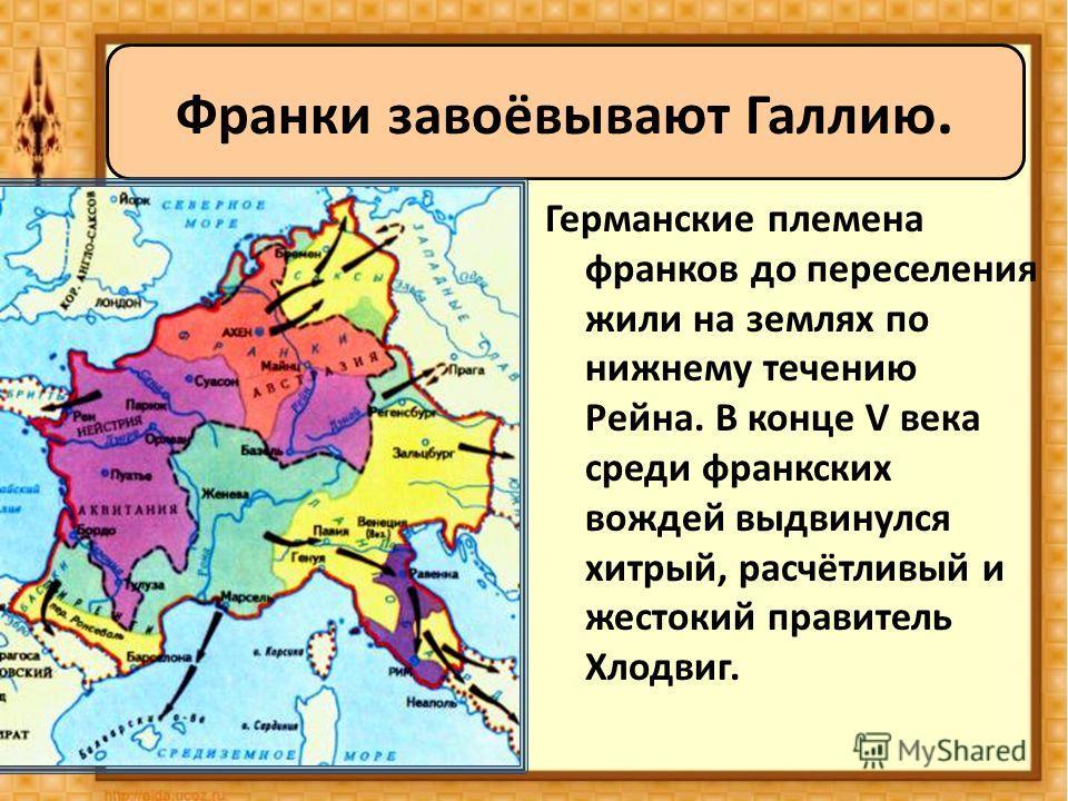 Германские племена франков до переселения жили на землях по нижнему течению Рейна. В конце V века среди франкских вождей выдвинулся хитрый, расчётливый и жестокий правитель Хлодвиг. Франки завоёвывают Галлию.