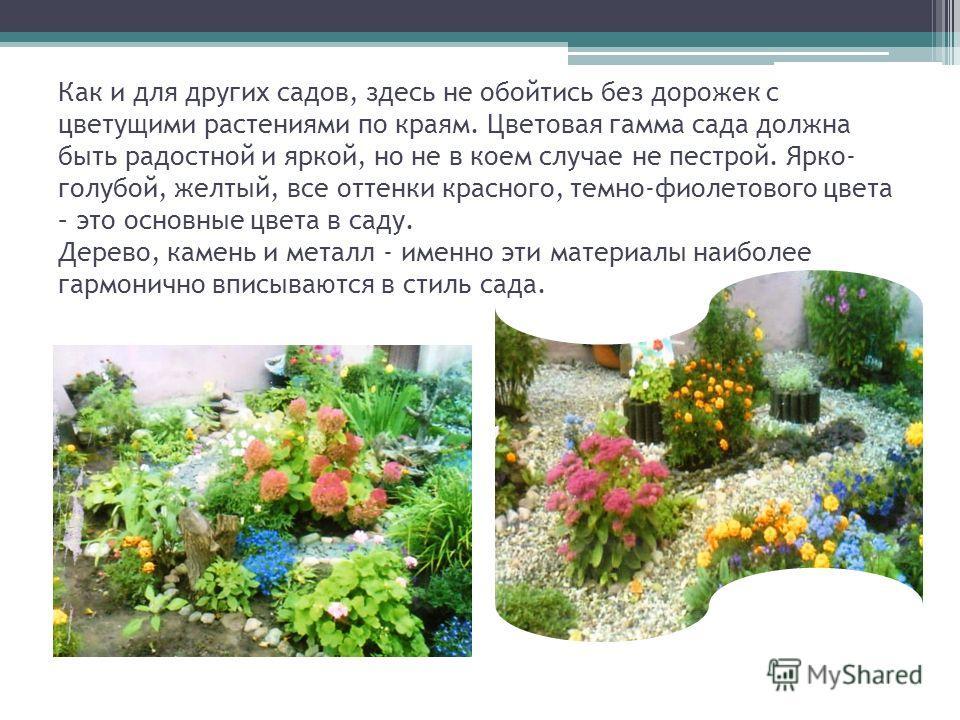 Как и для других садов, здесь не обойтись без дорожек с цветущими растениями по краям. Цветовая гамма сада должна быть радостной и яркой, но не в коем случае не пестрой. Ярко- голубой, желтый, все оттенки красного, темно-фиолетового цвета – это основ