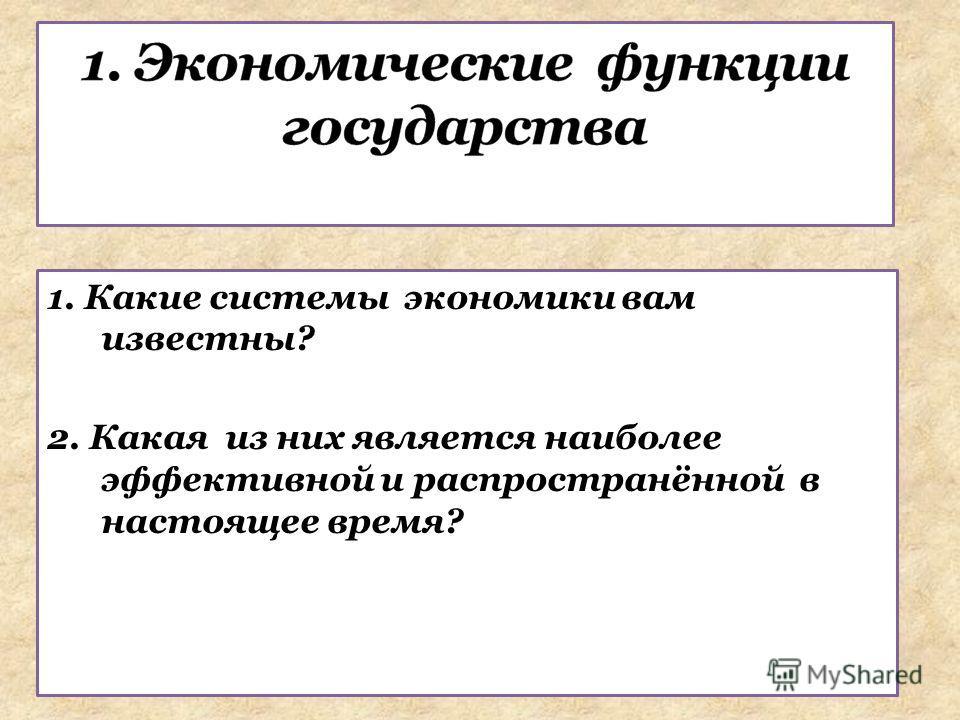 1. Какие системы экономики вам известны? 2. Какая из них является наиболее эффективной и распространённой в настоящее время?