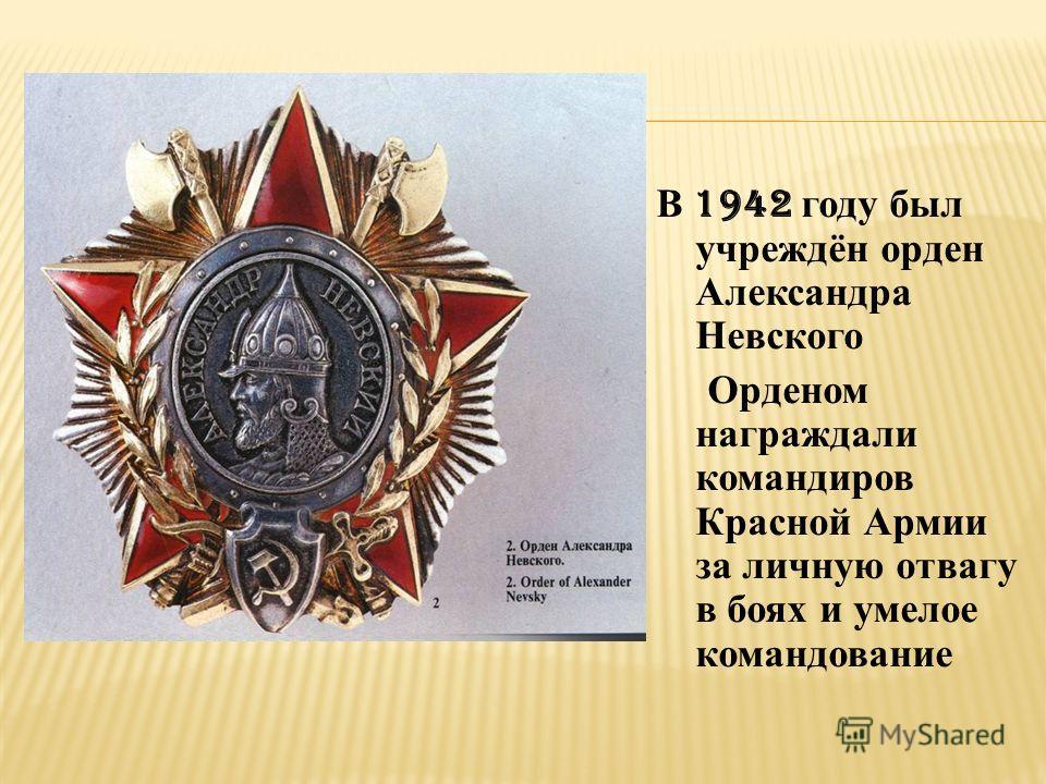В 1942 году был учреждён орден Александра Невского Орденом награждали командиров Красной Армии за личную отвагу в боях и умелое командование
