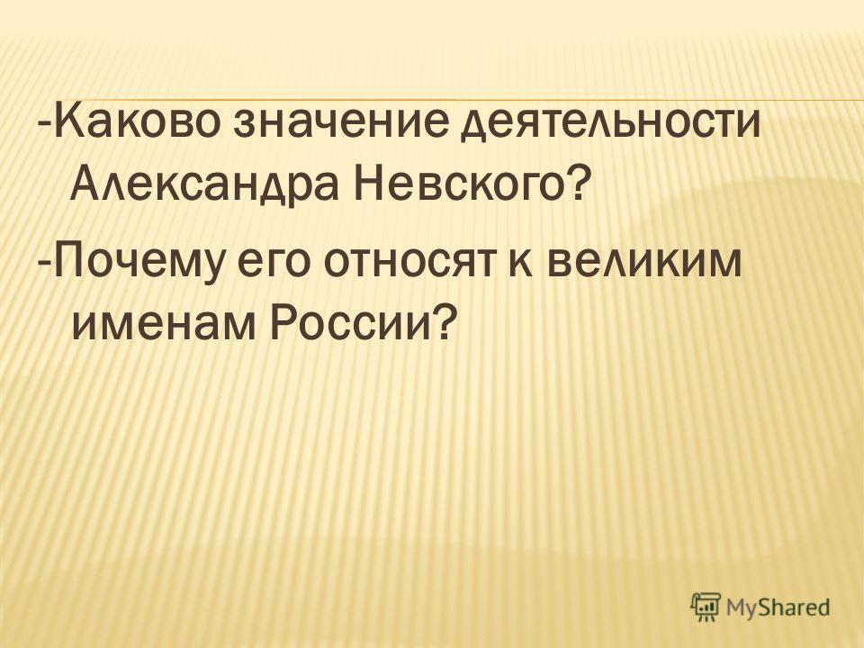 -Каково значение деятельности Александра Невского? -Почему его относят к великим именам России?
