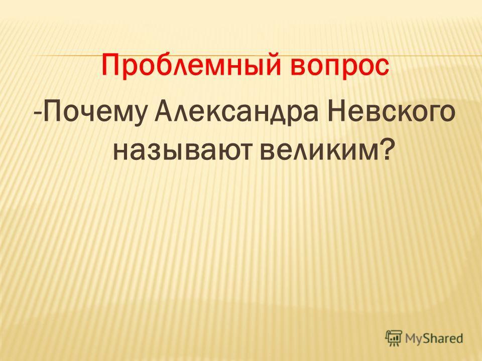 Проблемный вопрос -Почему Александра Невского называют великим?