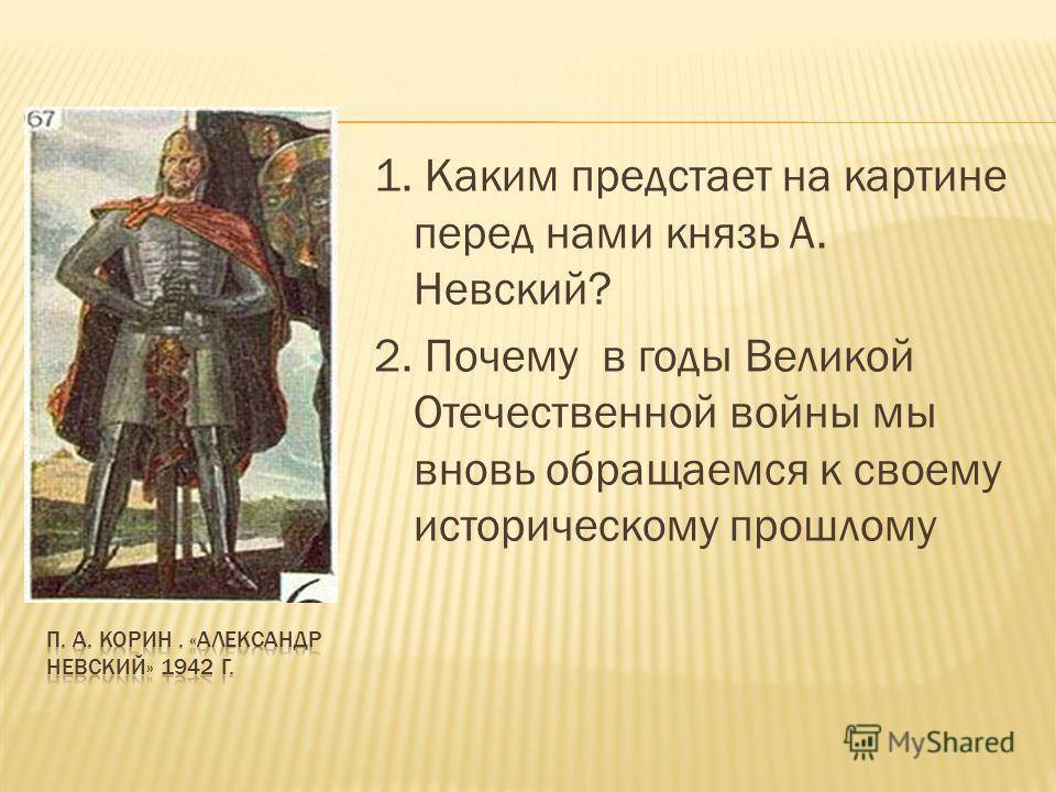 1. Каким предстает на картине перед нами князь А. Невский? 2. Почему в годы Великой Отечественной войны мы вновь обращаемся к своему историческому прошлому