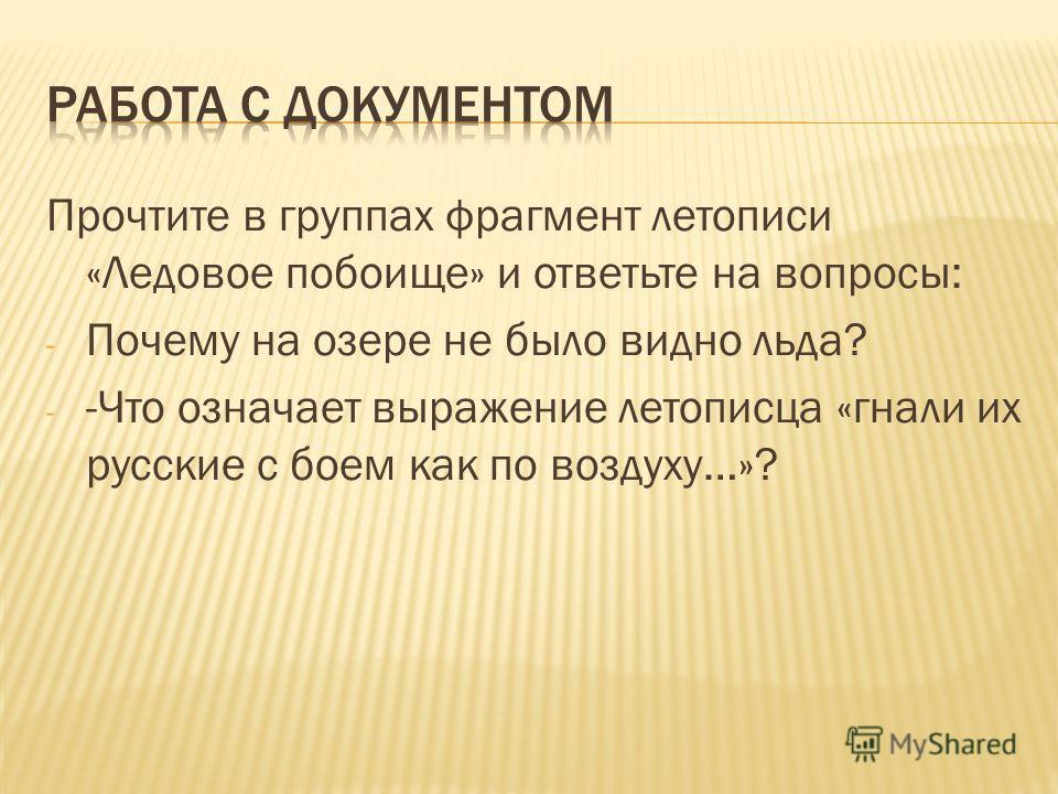 Прочтите в группах фрагмент летописи «Ледовое побоище» и ответьте на вопросы: - Почему на озере не было видно льда? - -Что означает выражение летописца «гнали их русские с боем как по воздуху…»?