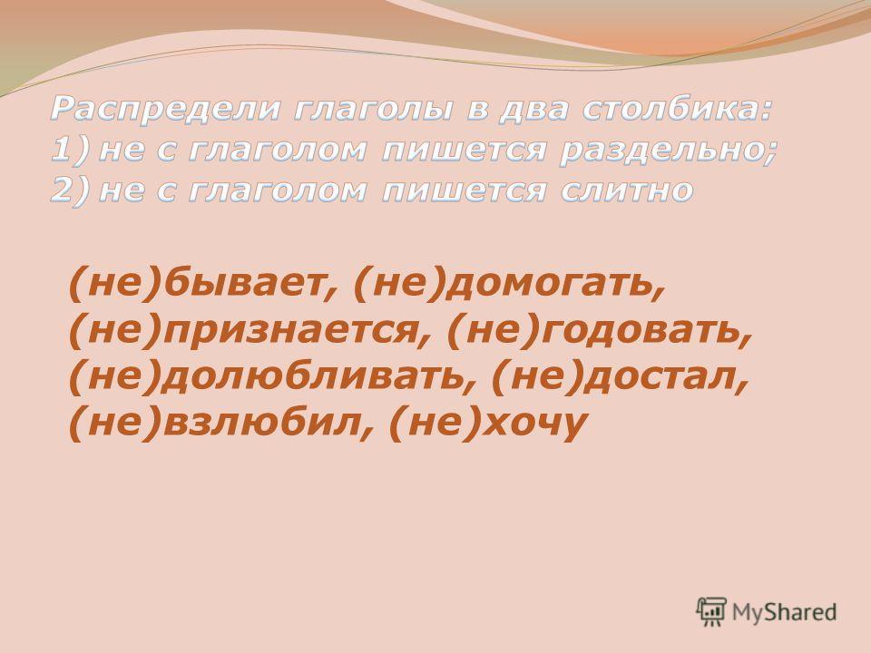(не)бывает, (не)домогать, (не)признается, (не)годовать, (не)долюбливать, (не)достал, (не)взлюбил, (не)хочу