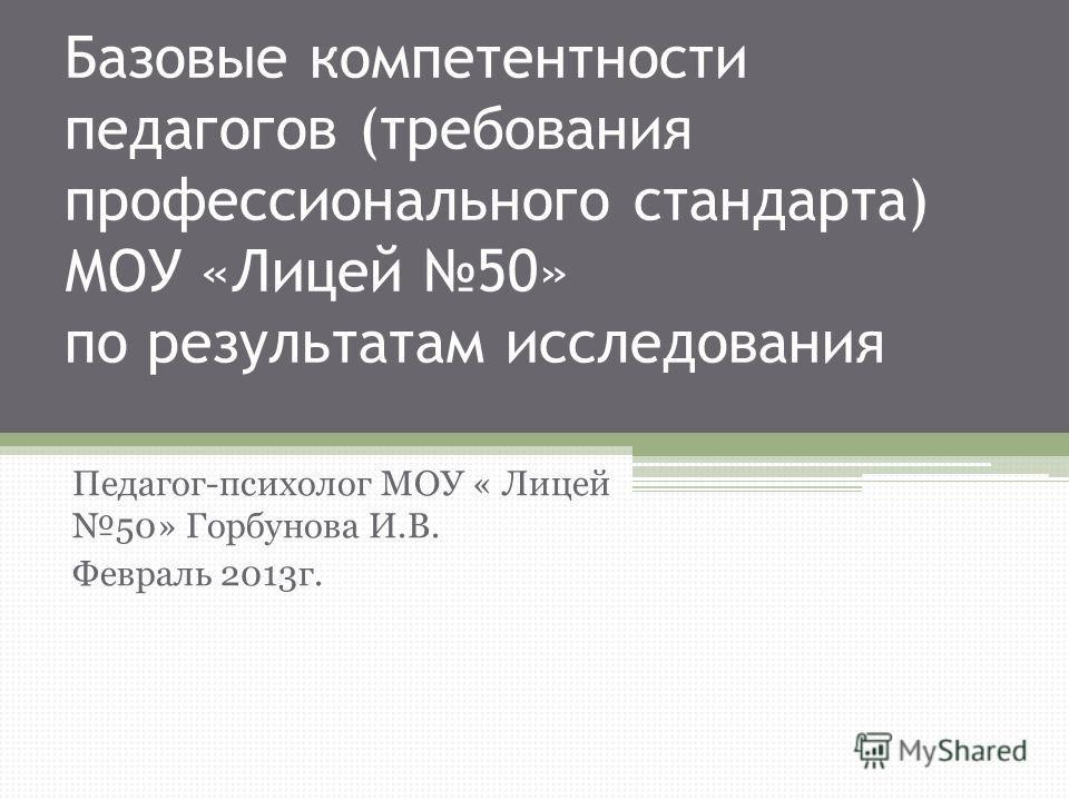 Базовые компетентности педагогов (требования профессионального стандарта) МОУ «Лицей 50» по результатам исследования Педагог-психолог МОУ « Лицей 50» Горбунова И.В. Февраль 2013г.