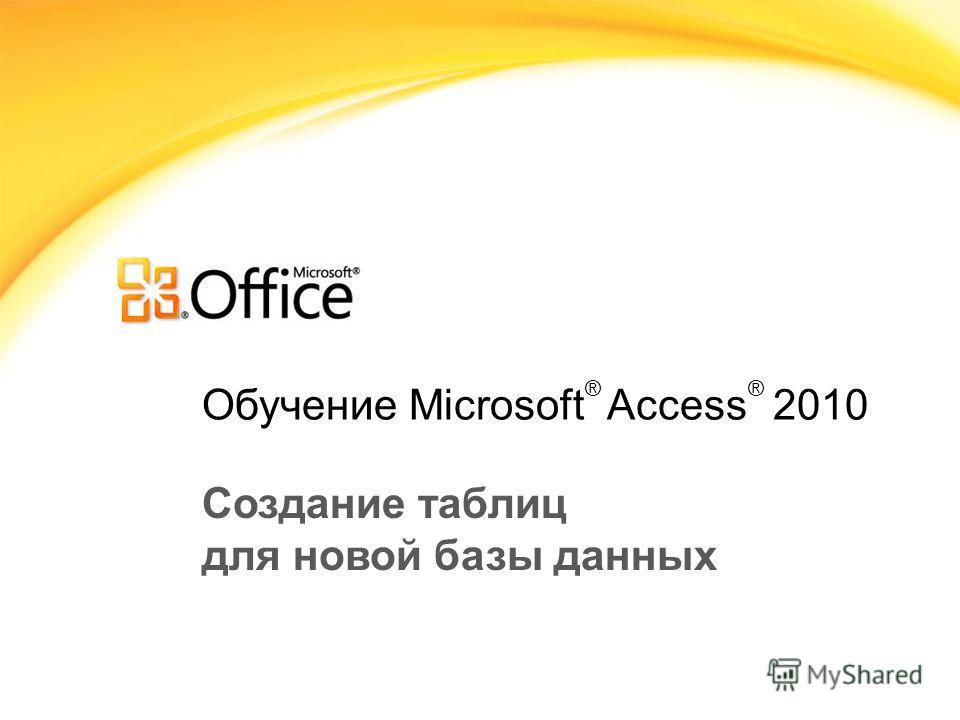 Обучение Microsoft ® Access ® 2010 Создание таблиц для новой базы данных