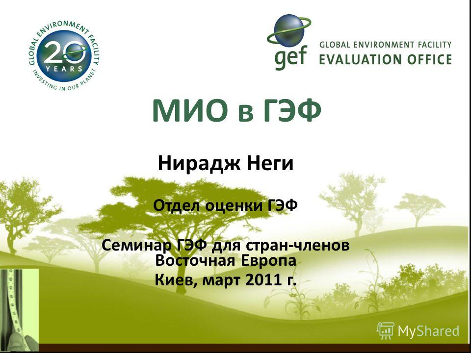 MИО в ГЭФ Нирадж Неги Отдел оценки ГЭФ Семинар ГЭФ для стран-членов Восточная Европа Киев, март 2011 г.