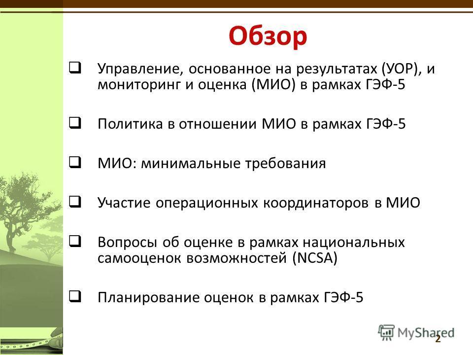 Управление, основанное на результатах (УОР), и мониторинг и оценка (МИО) в рамках ГЭФ-5 Политика в отношении МИО в рамках ГЭФ-5 МИО: минимальные требования Участие операционных координаторов в МИО Вопросы об оценкe в рамках национальных самооценок во