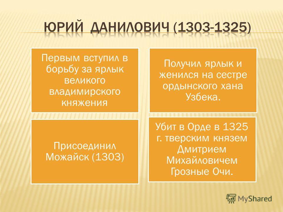 Первым вступил в борьбу за ярлык великого владимирского княжения Получил ярлык и женился на сестре ордынского хана Узбека. Убит в Орде в 1325 г. тверским князем Дмитрием Михайловичем Грозные Очи. Присоединил Можайск (1303)