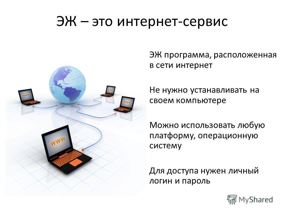 ЭЖ – это интернет-сервис ЭЖ программа, расположенная в сети интернет Не нужно устанавливать на своем компьютере Можно использовать любую платформу, операционную систему Для доступа нужен личный логин и пароль