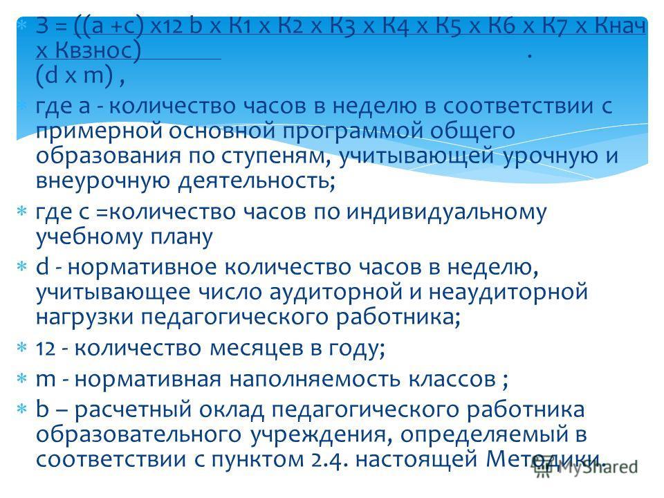 З = ((а +с) х12 b х К1 x К2 x К3 x К4 х К5 x К6 х К7 х Кнач х Квзнос). (d х m), где a - количество часов в неделю в соответствии с примерной основной программой общего образования по ступеням, учитывающей урочную и внеурочную деятельность; где с =кол