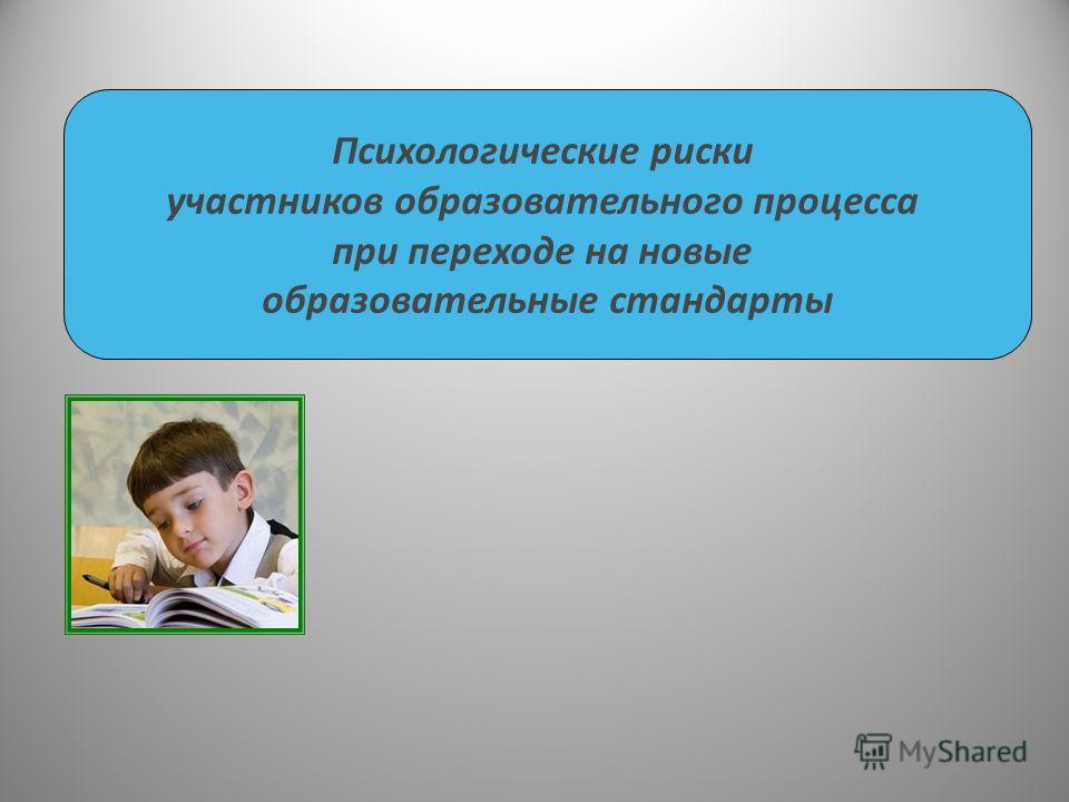 Психологические риски участников образовательного процесса при переходе на новые образовательные стандарты