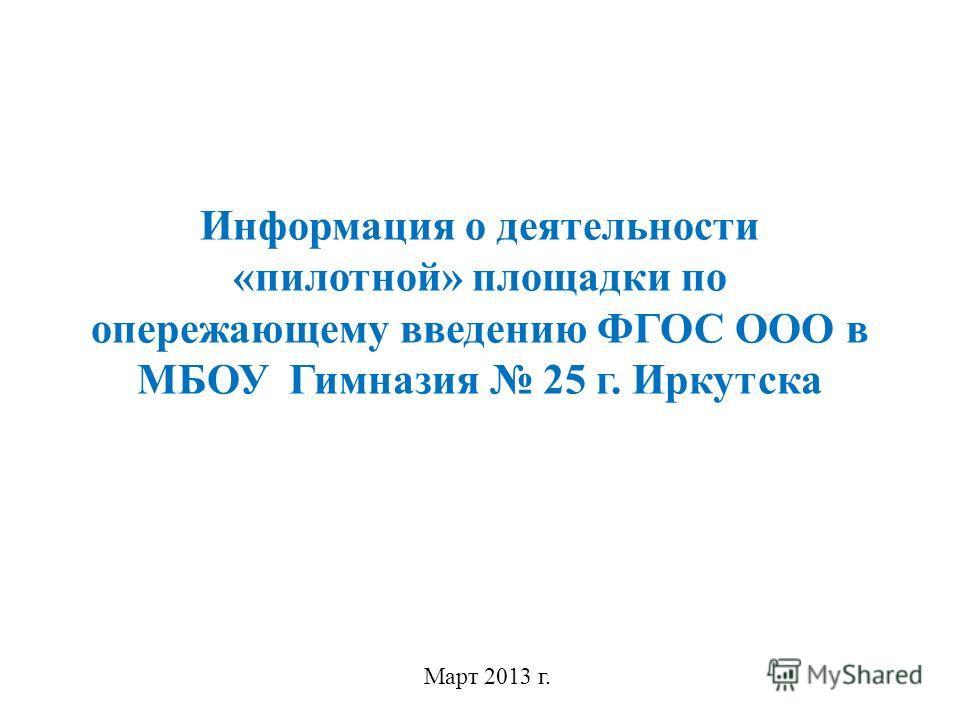 Информация о деятельности «пилотной» площадки по опережающему введению ФГОС ООО в МБОУ Гимназия 25 г. Иркутска Март 2013 г.