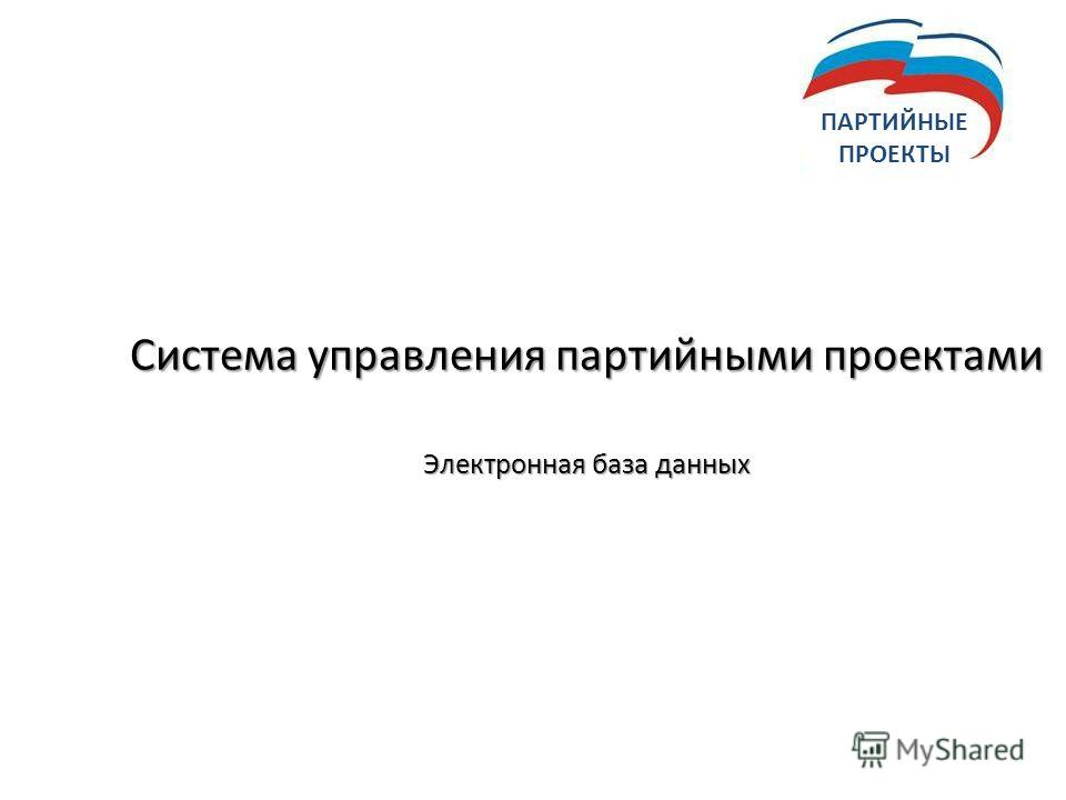Система управления партийными проектами Электронная база данных ПАРТИЙНЫЕ ПРОЕКТЫ