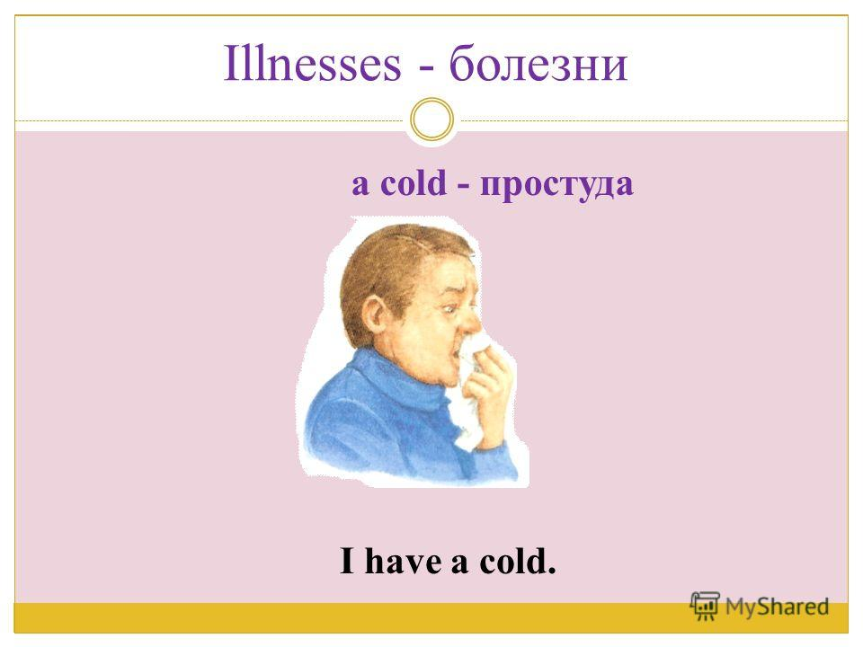 I have a cold. a cold - простуда Illnesses - болезни