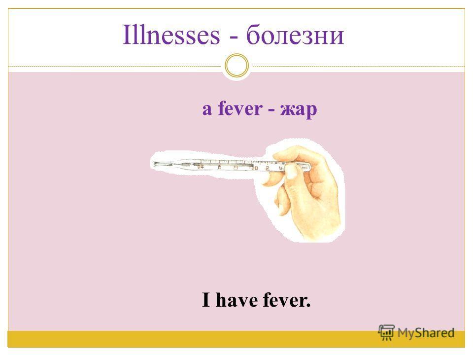 I have fever. a fever - жар Illnesses - болезни