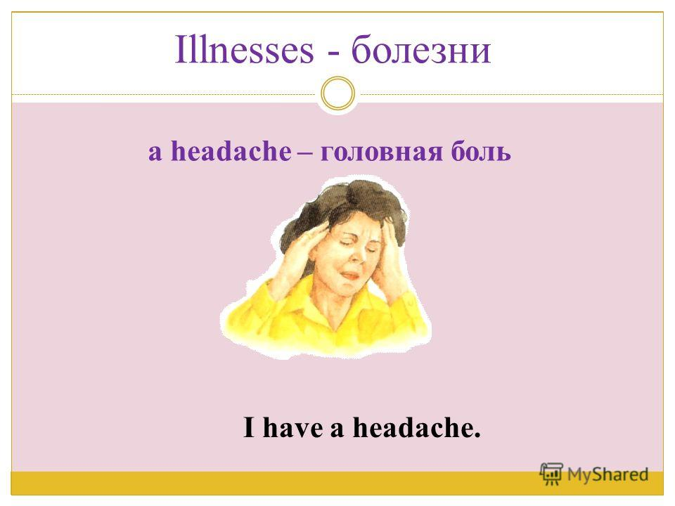 I have a headache. a headache – головная боль Illnesses - болезни