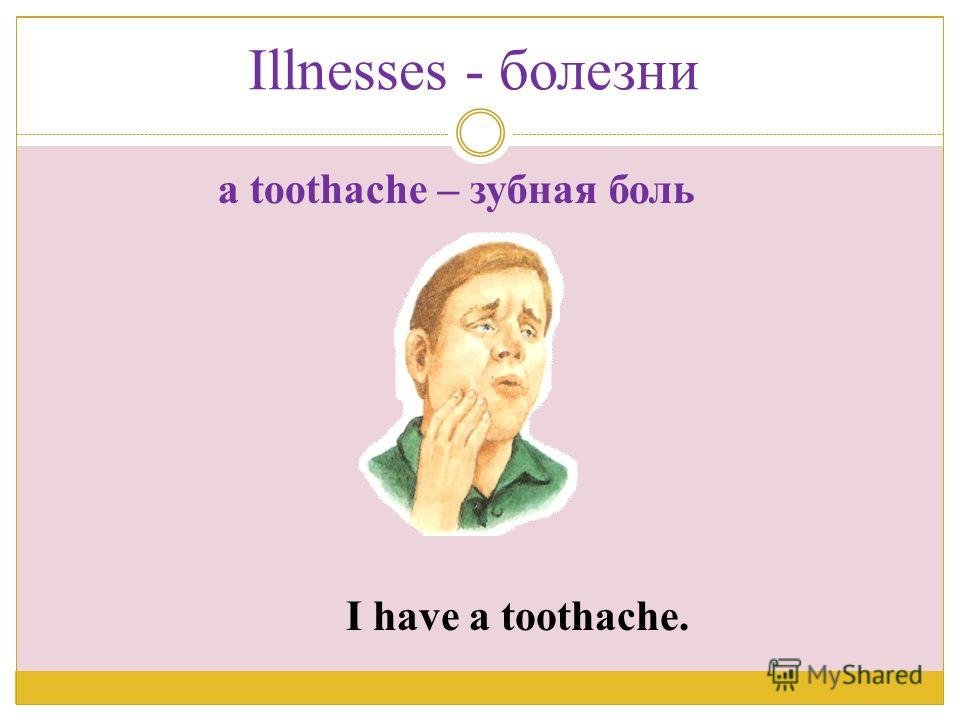 I have a toothache. a toothache – зубная боль Illnesses - болезни