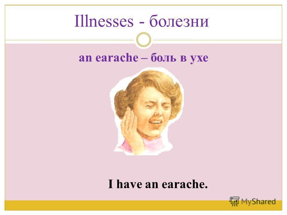 I have an earache. an earache – боль в ухе Illnesses - болезни