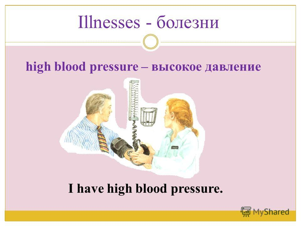 I have high blood pressure. high blood pressure – высокое давление Illnesses - болезни