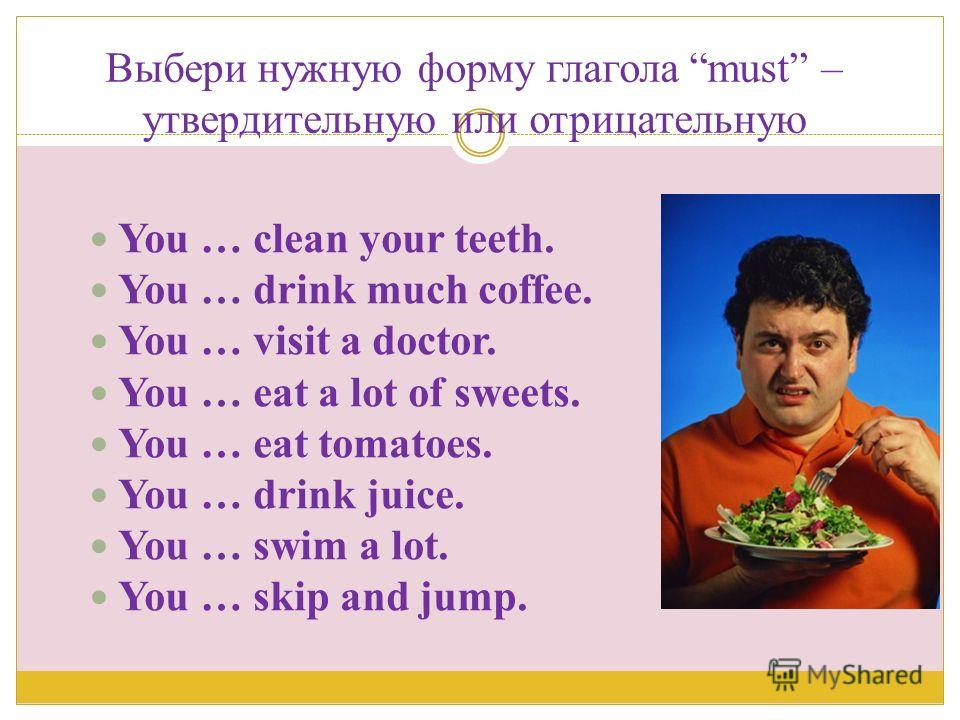 Выбери нужную форму глагола must – утвердительную или отрицательную You … clean your teeth. You … drink much coffee. You … visit a doctor. You … eat a lot of sweets. You … eat tomatoes. You … drink juice. You … swim a lot. You … skip and jump.