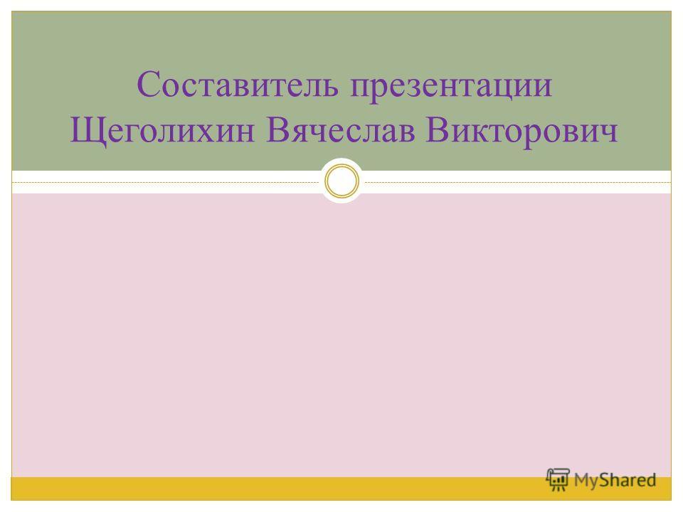 Составитель презентации Щеголихин Вячеслав Викторович