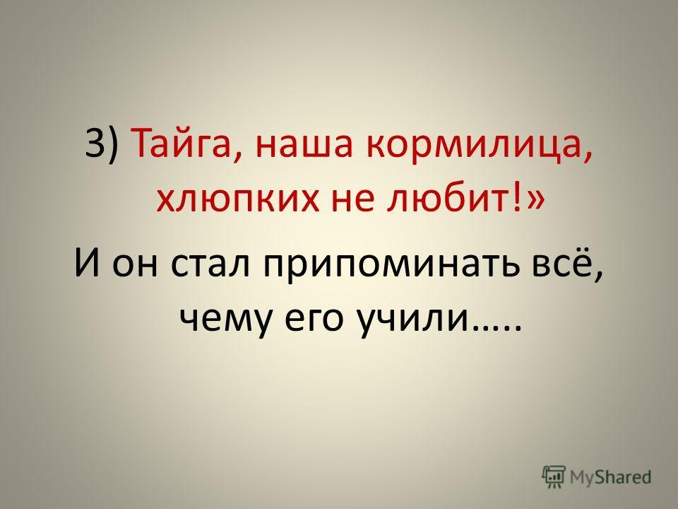 3) Тайга, наша кормилица, хлюпких не любит!» И он стал припоминать всё, чему его учили…..