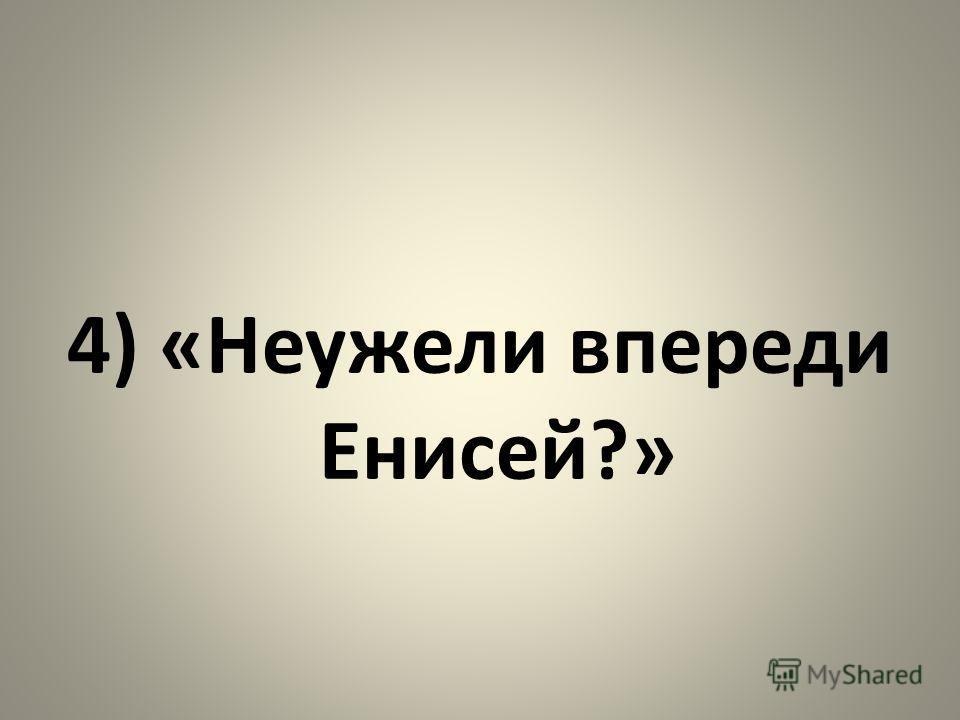 4) «Неужели впереди Енисей?»