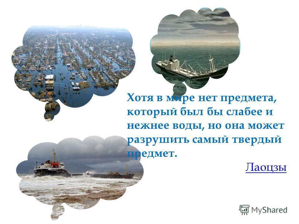 Хотя в мире нет предмета, который был бы слабее и нежнее воды, но она может разрушить самый твердый предмет. Лаоцзы