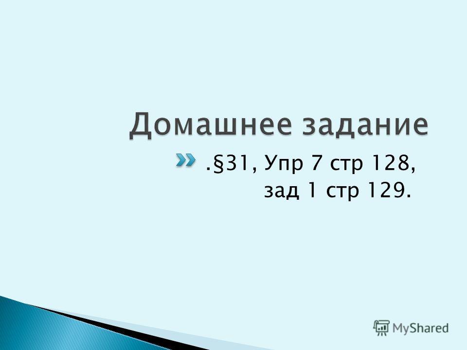 .§31, Упр 7 стр 128, зад 1 стр 129.