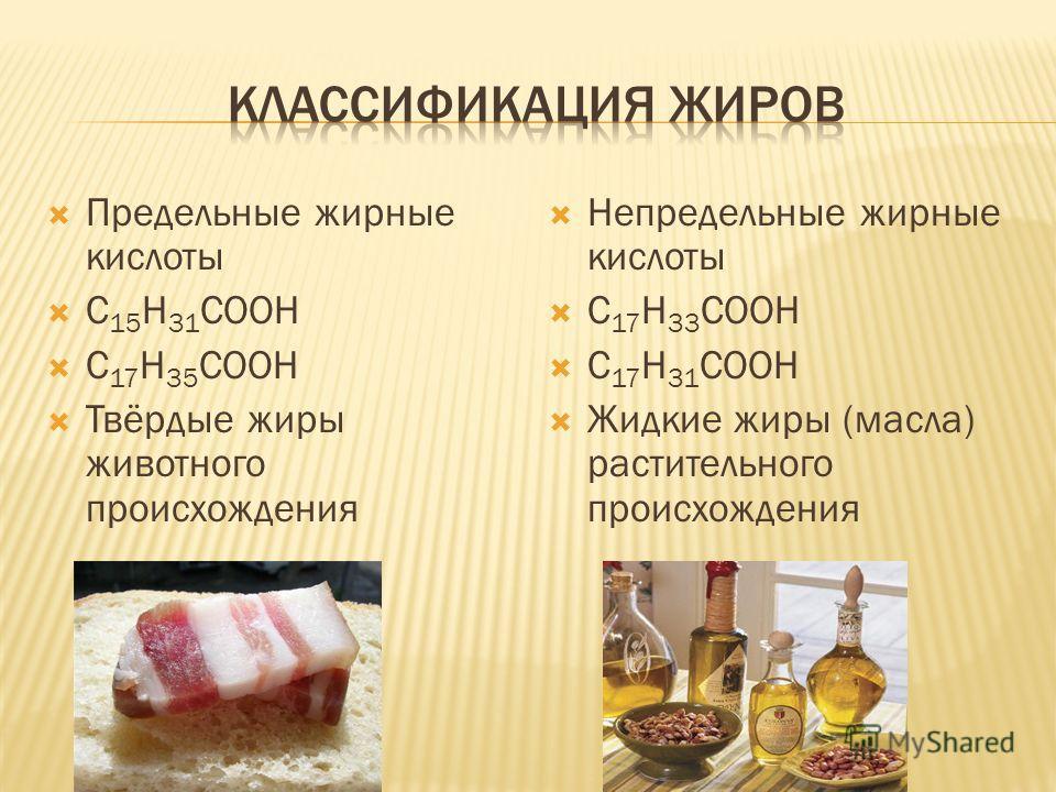Предельные жирные кислоты С 15 Н 31 СООН С 17 Н 35 СООН Твёрдые жиры животного происхождения Непредельные жирные кислоты С 17 Н 33 СООН С 17 Н 31 СООН Жидкие жиры (масла) растительного происхождения