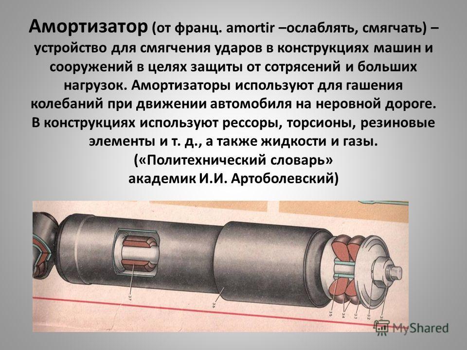 Амортизатор (от франц. amortir –ослаблять, смягчать) – устройство для смягчения ударов в конструкциях машин и сооружений в целях защиты от сотрясений и больших нагрузок. Амортизаторы используют для гашения колебаний при движении автомобиля на неровно