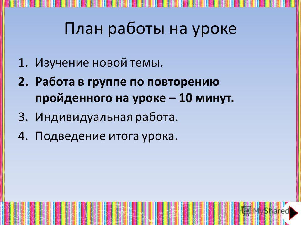 План работы на уроке 1.Изучение новой темы. 2.Работа в группе по повторению пройденного на уроке – 10 минут. 3.Индивидуальная работа. 4.Подведение итога урока.
