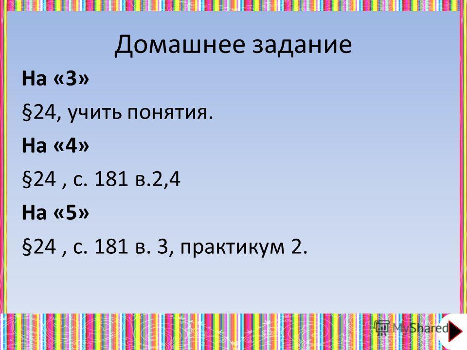 Домашнее задание На «3» §24, учить понятия. На «4» §24, с. 181 в.2,4 На «5» §24, с. 181 в. 3, практикум 2.