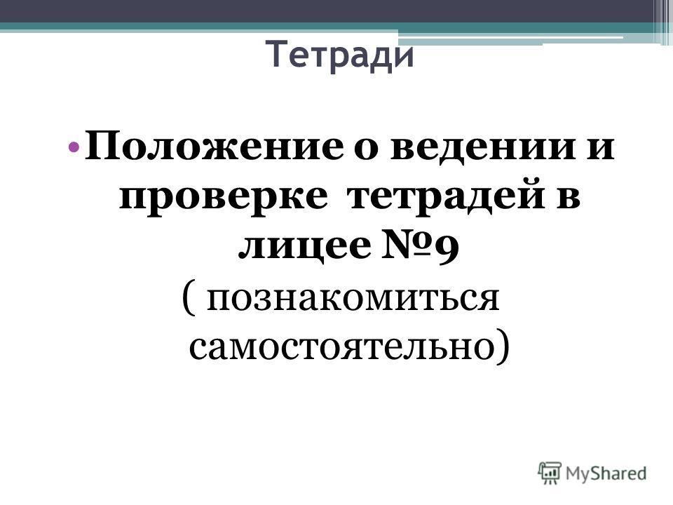 Тетради Положение о ведении и проверке тетрадей в лицее 9 ( познакомиться самостоятельно)