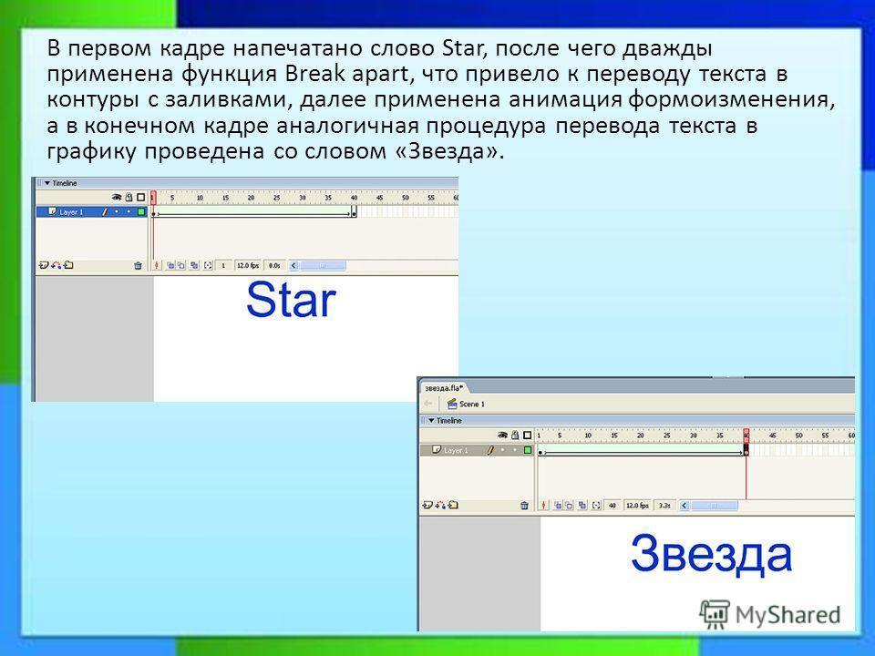 В первом кадре напечатано слово Star, после чего дважды применена функция Break apart, что привело к переводу текста в контуры с заливками, далее применена анимация формоизменения, а в конечном кадре аналогичная процедура перевода текста в графику пр
