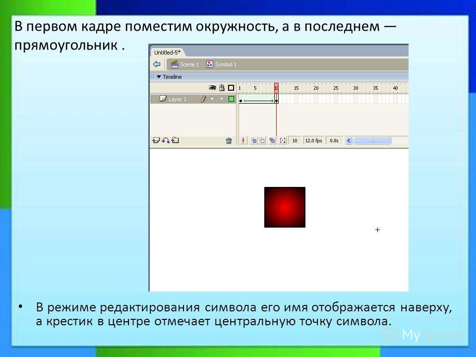 В режиме редактирования символа его имя отображается наверху, а крестик в центре отмечает центральную точку символа. В первом кадре поместим окружность, а в последнем прямоугольник.