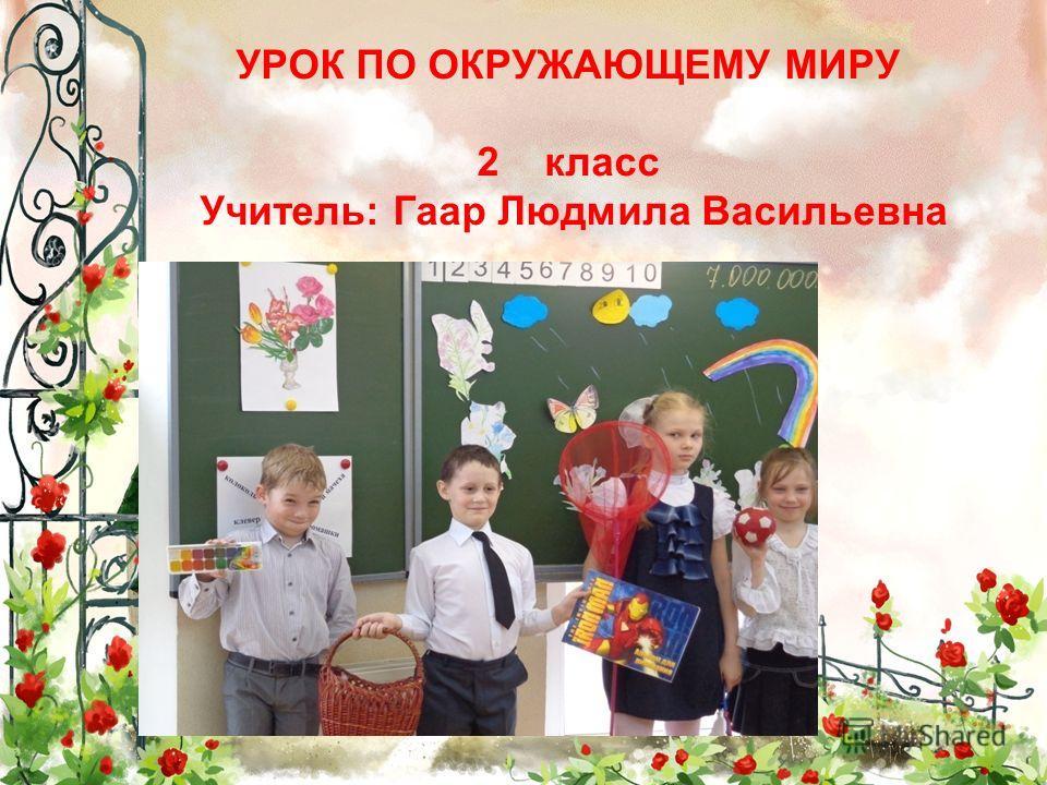 УРОК ПО ОКРУЖАЮЩЕМУ МИРУ 2 класс Учитель: Гаар Людмила Васильевна
