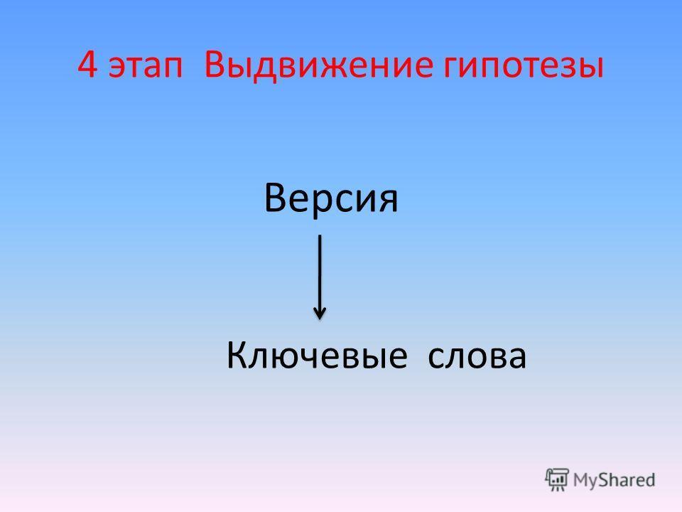 4 этап Выдвижение гипотезы Версия Ключевые слова