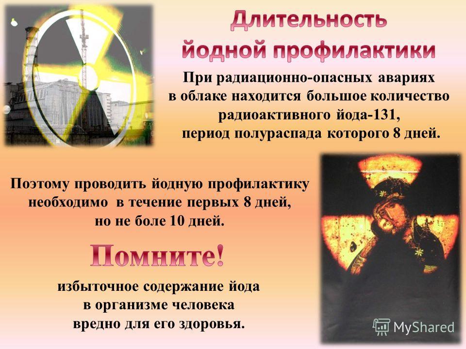 При радиационно-опасных авариях в облаке находится большое количество радиоактивного йода-131, период полураспада которого 8 дней. Поэтому проводить йодную профилактику необходимо в течение первых 8 дней, но не боле 10 дней. избыточное содержание йод