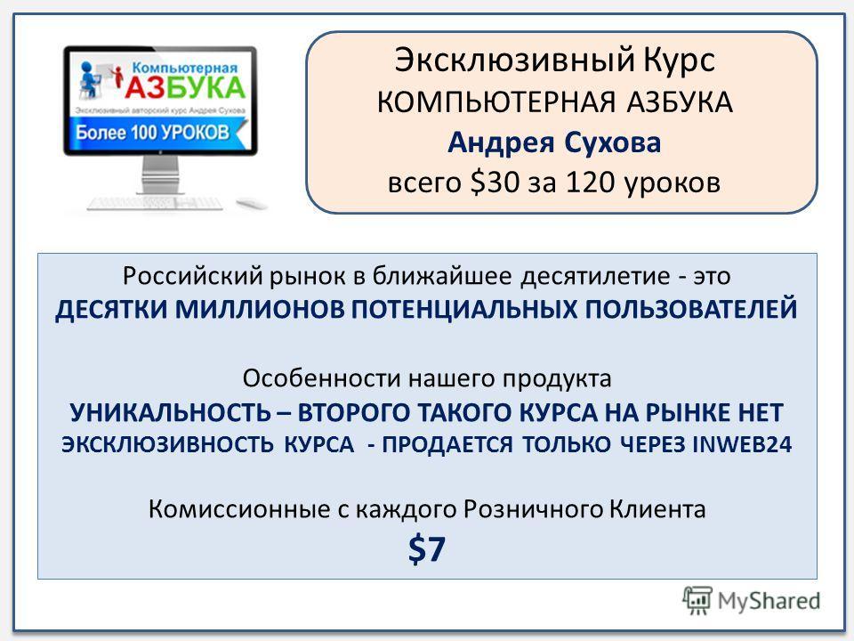 Эксклюзивный Курс КОМПЬЮТЕРНАЯ АЗБУКА Андрея Сухова всего $30 за 120 уроков Российский рынок в ближайшее десятилетие - это ДЕСЯТКИ МИЛЛИОНОВ ПОТЕНЦИАЛЬНЫХ ПОЛЬЗОВАТЕЛЕЙ Особенности нашего продукта УНИКАЛЬНОСТЬ – ВТОРОГО ТАКОГО КУРСА НА РЫНКЕ НЕТ ЭКСК
