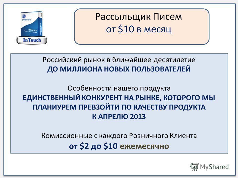 Рассыльщик Писем от $10 в месяц Российский рынок в ближайшее десятилетие ДО МИЛЛИОНА НОВЫХ ПОЛЬЗОВАТЕЛЕЙ Особенности нашего продукта ЕДИНСТВЕННЫЙ КОНКУРЕНТ НА РЫНКЕ, КОТОРОГО МЫ ПЛАНИУРЕМ ПРЕВЗОЙТИ ПО КАЧЕСТВУ ПРОДУКТА К АПРЕЛЮ 2013 Комиссионные с ка