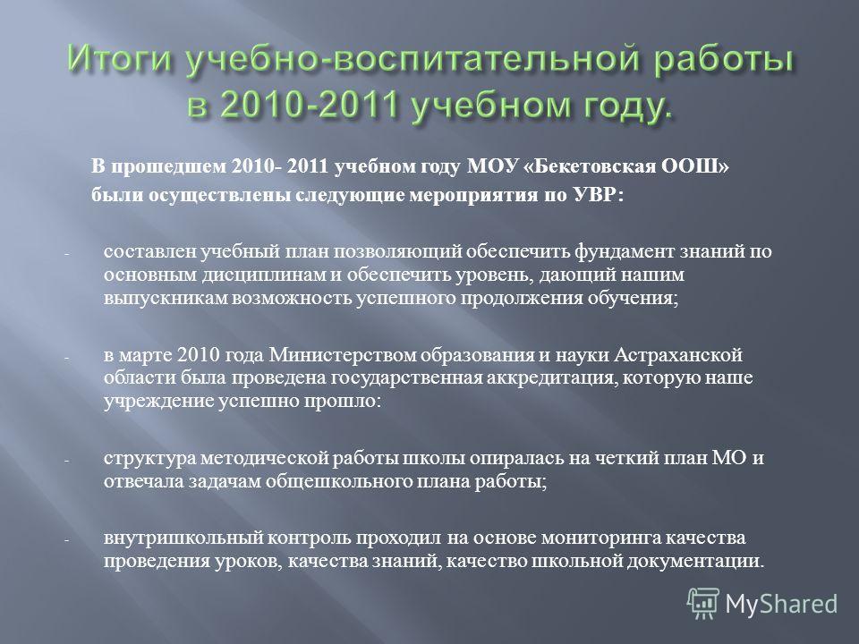 В прошедшем 2010- 2011 учебном году МОУ « Бекетовская ООШ » были осуществлены следующие мероприятия по УВР : - составлен учебный план позволяющий обеспечить фундамент знаний по основным дисциплинам и обеспечить уровень, дающий нашим выпускникам возмо