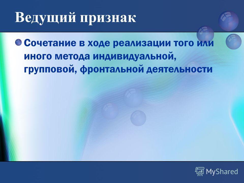 Ведущий признак Сочетание в ходе реализации того или иного метода индивидуальной, групповой, фронтальной деятельности