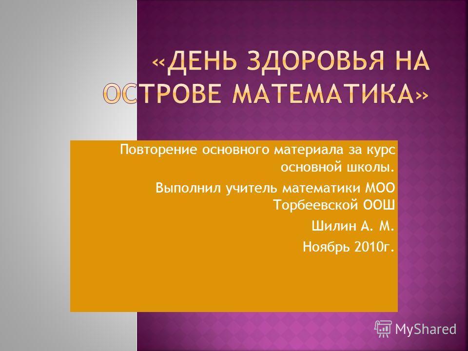 Повторение основного материала за курс основной школы. Выполнил учитель математики МОО Торбеевской ООШ Шилин А. М. Ноябрь 2010г.