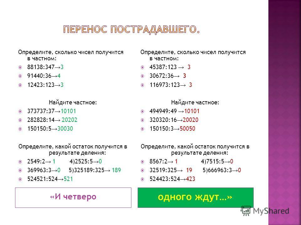 «И четверо одного ждут…» Определите, сколько чисел получится в частном: 88138:347 3 91440:36 4 12423:123 3 Найдите частное: 373737:37 10101 282828:14 20202 150150:5 30030 Определите, какой остаток получится в результате деления: 2549:2 1 4)2525:5 0 3