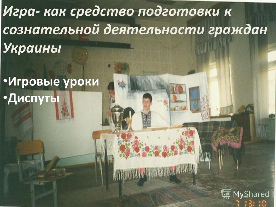 Игра- как средство подготовки к сознательной деятельности граждан Украины Игровые уроки Диспуты